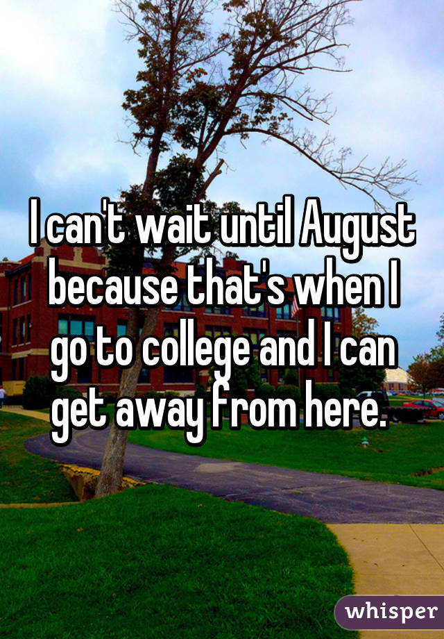 I can't wait until August because that's when I go to college and I can get away from here.