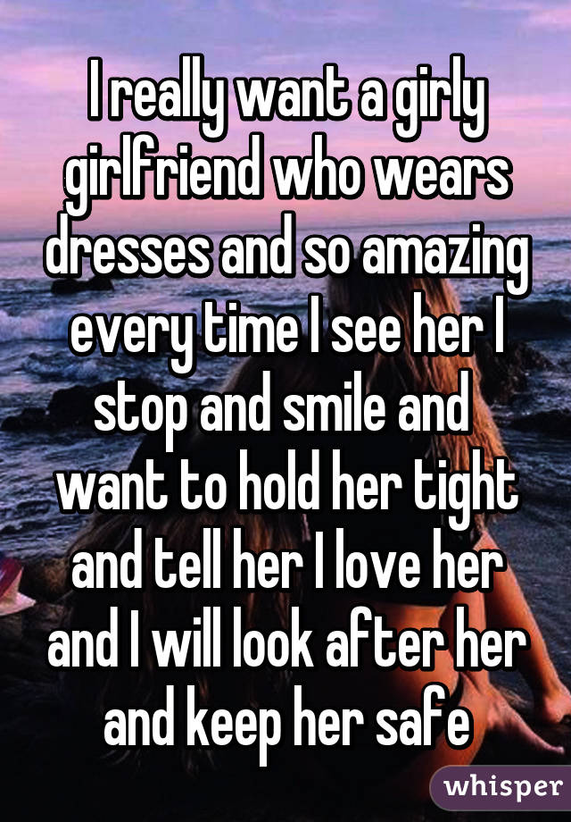I really want a girly girlfriend who wears dresses and so amazing every time I see her I stop and smile and  want to hold her tight and tell her I love her and I will look after her and keep her safe