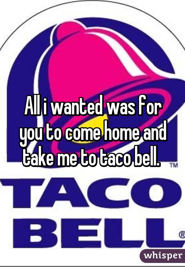 All i wanted was for you to come home and take me to taco bell.