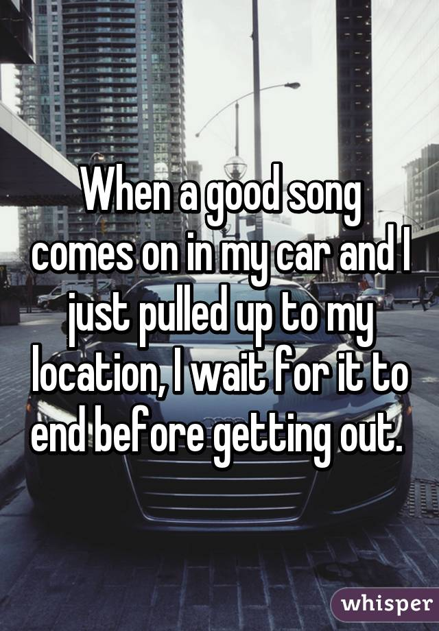 When A Good Song Comes On In My Car And I Just Pulled Up To