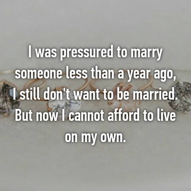 I was pressured to marry someone less than a year ago, I still don't want to be married. But now I cannot afford to live on my own.