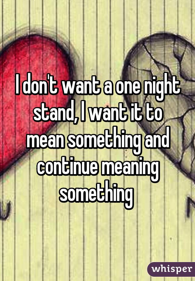 I dont want a one night stand, I want it to mean
