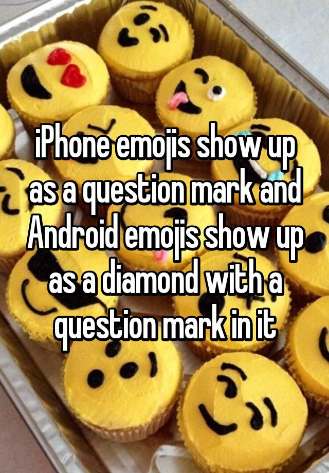 iPhone emojis show up as a question mark and Android emojis show