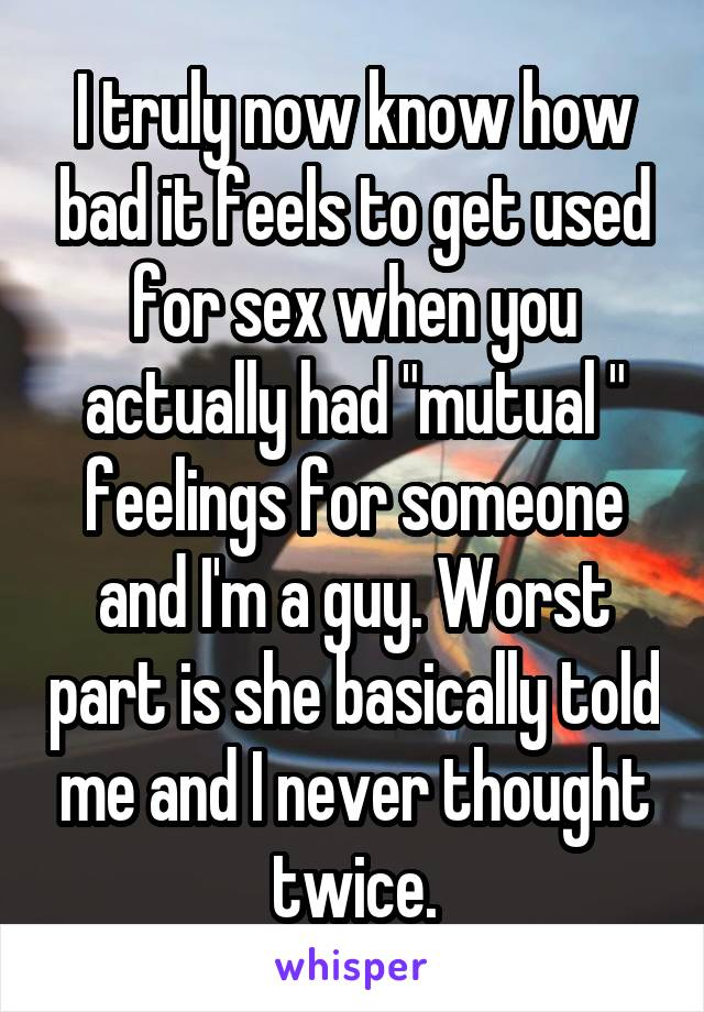 "I truly now know how bad it feels to get used for sex when you actually had ""mutual "" feelings for someone and I'm a guy. Worst part is she basically told me and I never thought twice."