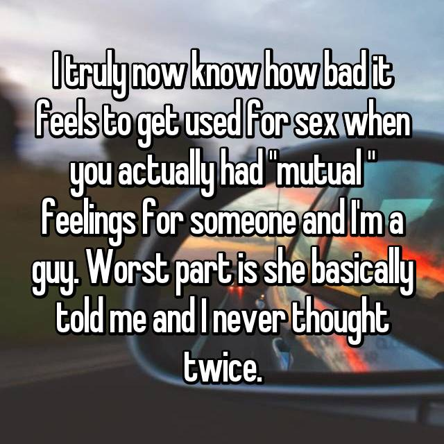 """I truly now know how bad it feels to get used for sex when you actually had """"mutual """" feelings for someone and I'm a guy. Worst part is she basically told me and I never thought twice."""