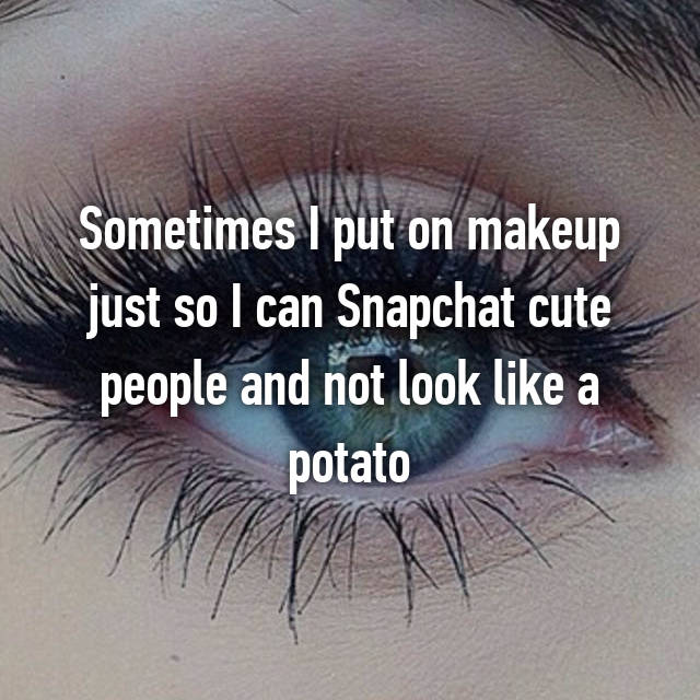 Sometimes I put on makeup just so I can Snapchat cute people and not look like a potato