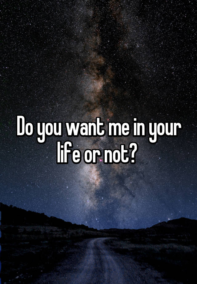 Do You Want Me In Your Life Or Not