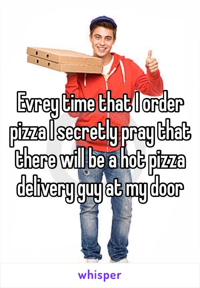 Evrey time that I order pizza I secretly pray that there will be a hot pizza delivery guy at my door