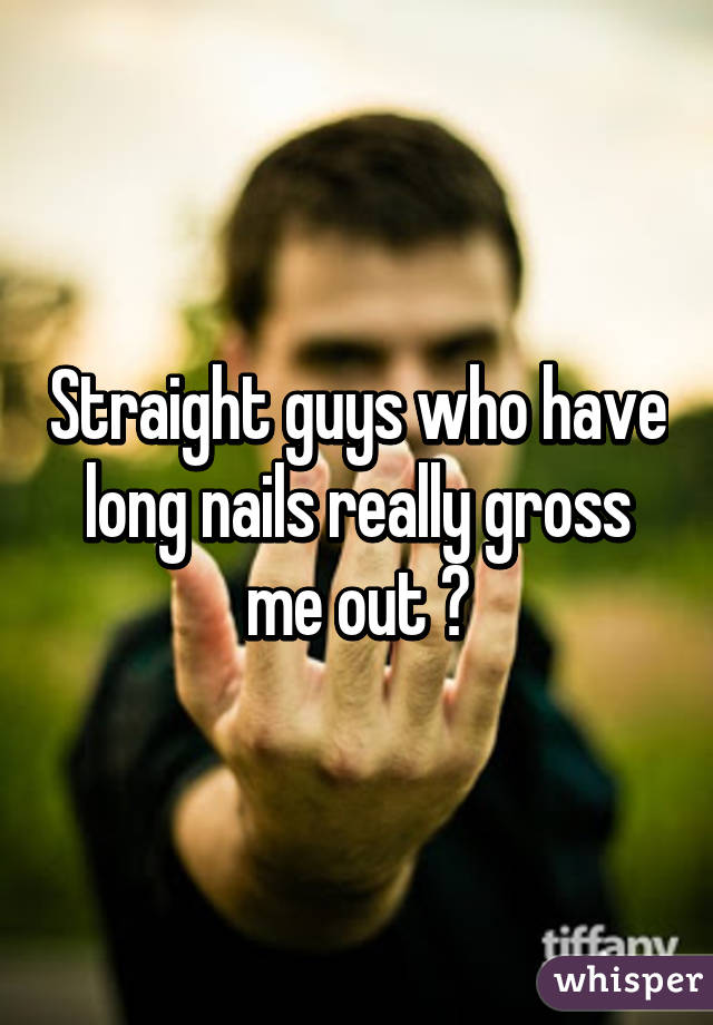 Straight guys who have long nails really gross me out 😳