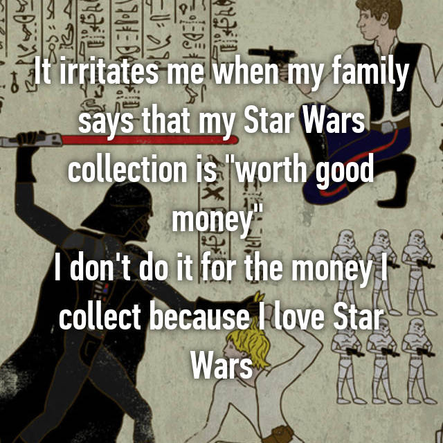 "It irritates me when my family says that my Star Wars collection is ""worth good money""  I don't do it for the money I collect because I love Star Wars"