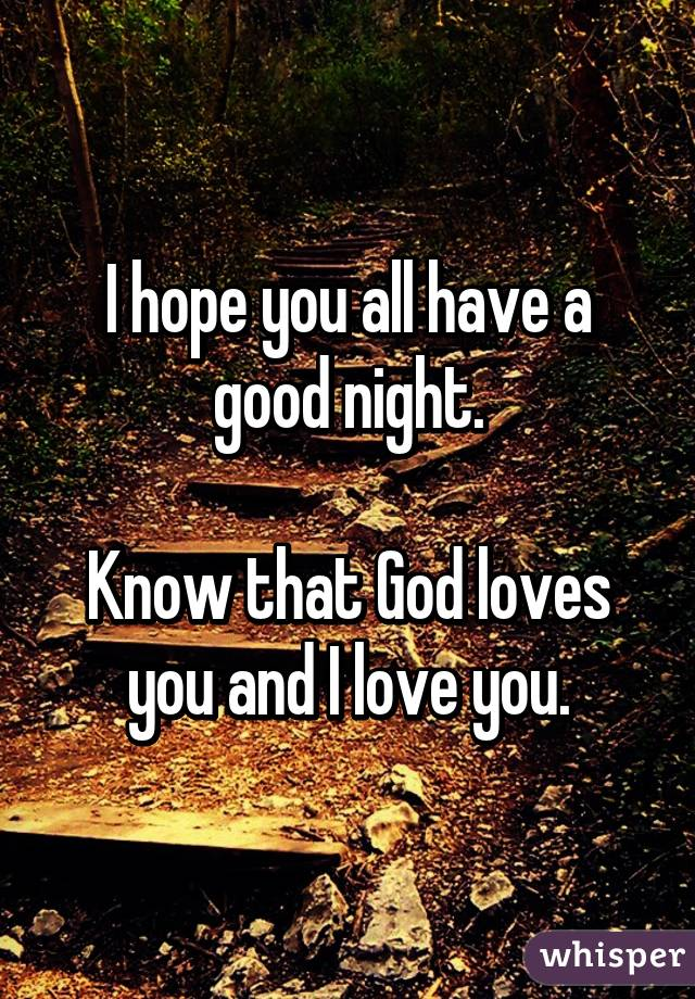 i hope you all have a good night know that god loves you and i love