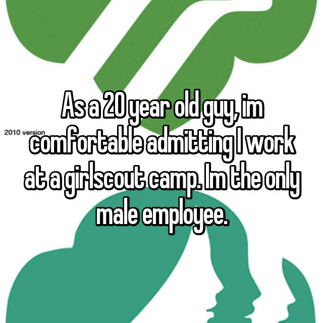 As a 20 year old guy, im comfortable admitting I work at a girlscout camp. Im the only male employee.