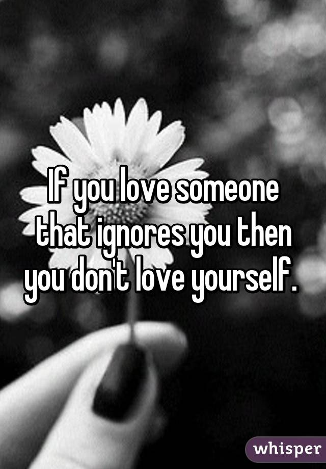 If you love someone that ignores you then you don't love yourself