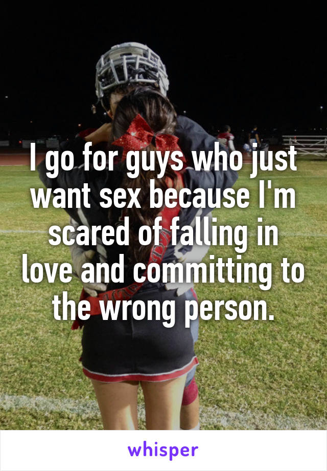 I go for guys who just want sex because I'm scared of falling in love and committing to the wrong person.