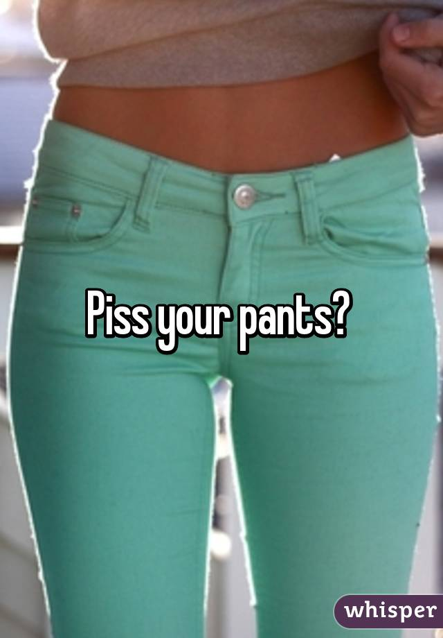 Pissing in your pants pic