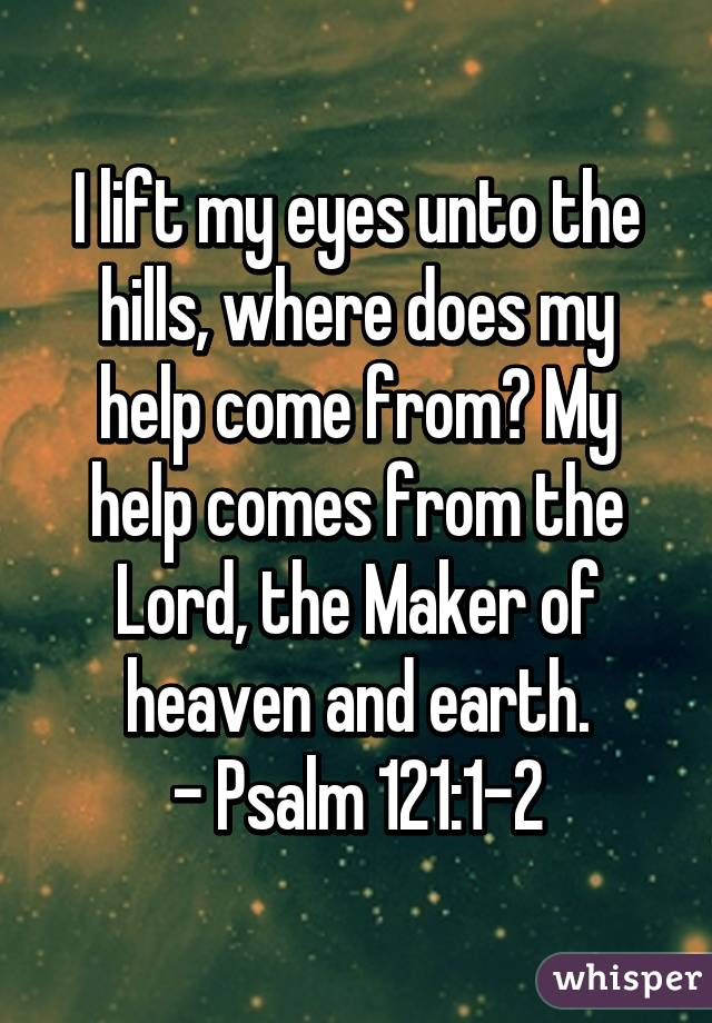 I lift my eyes unto the hills, where does my help come from? My help comes from the Lord, the Maker of heaven and earth. - Psalm 121:1-2