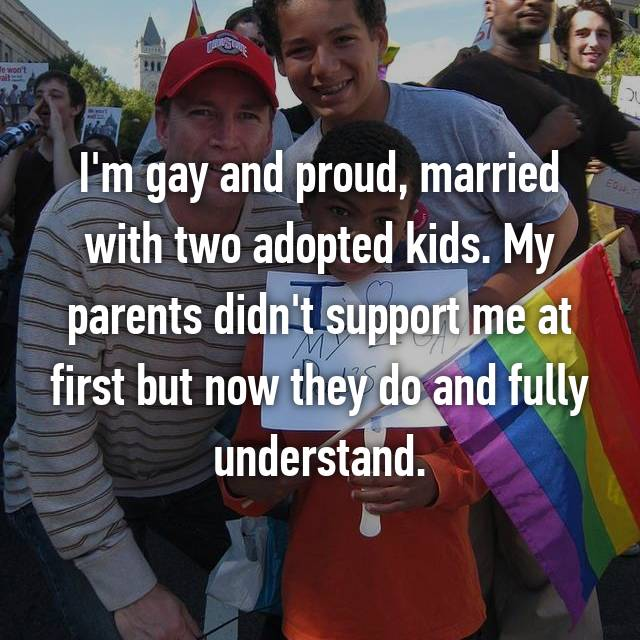 I'm gay and proud, married with two adopted kids. My parents didn't support me at first but now they do and fully understand.
