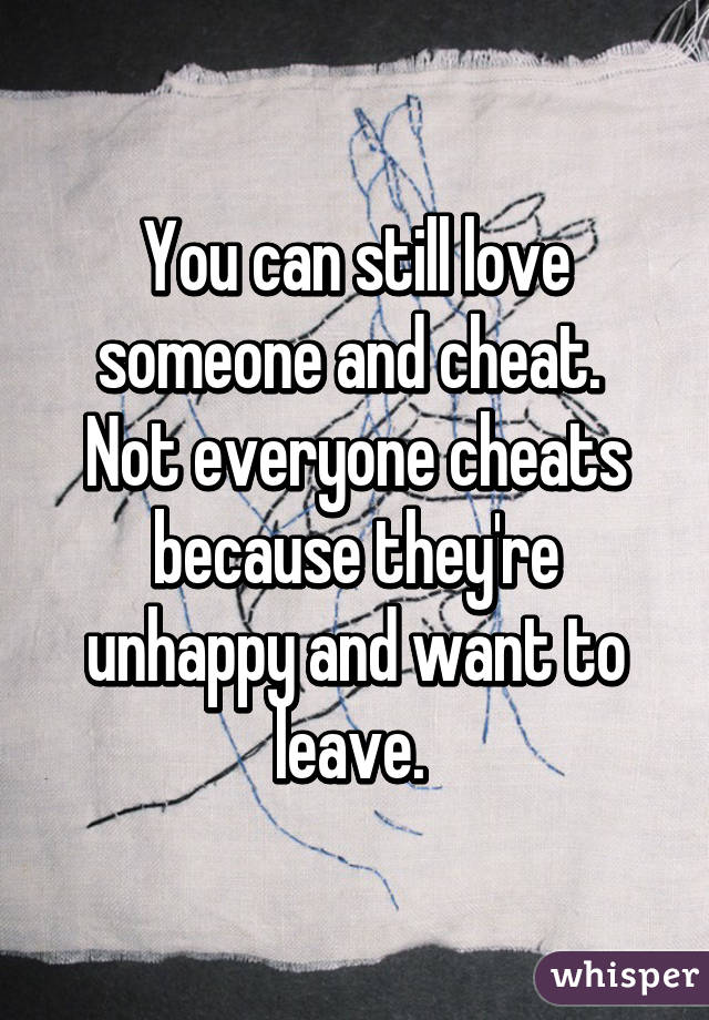 You can still love someone and cheat  Not everyone cheats