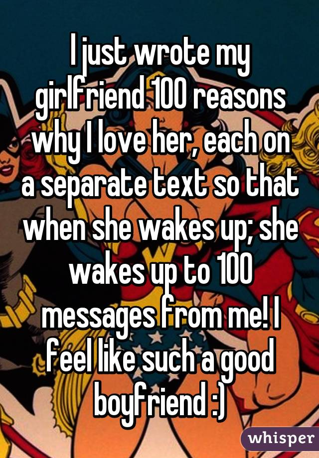 I just wrote my girlfriend 100 reasons why I love her, each