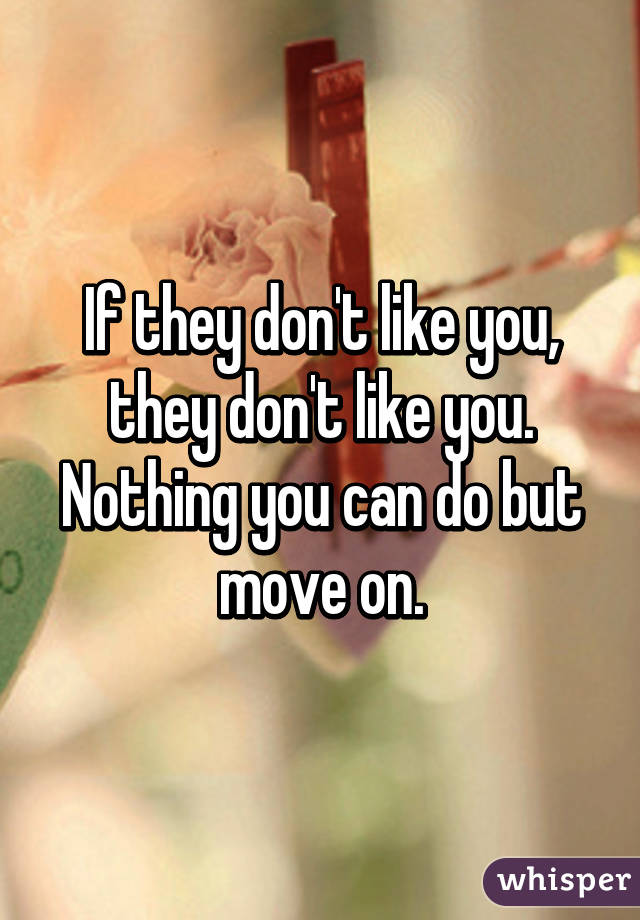 If they don't like you, they don't like you. Nothing you can do but move on.