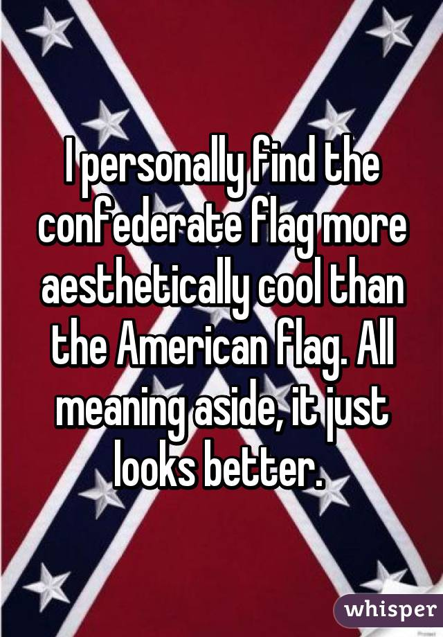 I Personally Find The Confederate Flag More Aesthetically Cool Than