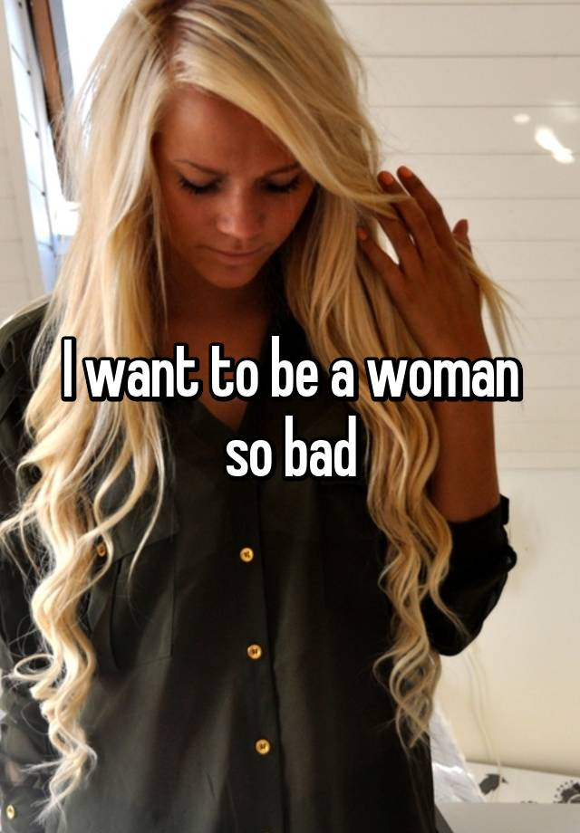 I want to be a woman so bad