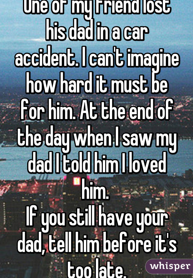 one of my friend lost his dad in a car accident i can t imagine how