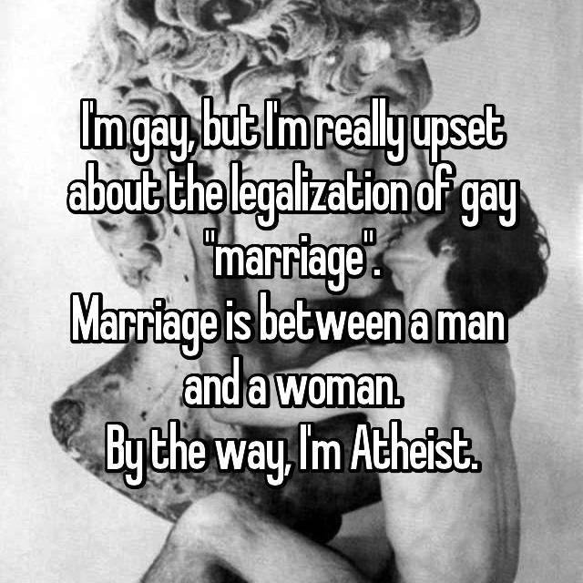 "I'm gay, but I'm really upset about the legalization of gay ""marriage"". Marriage is between a man  and a woman. By the way, I'm Atheist."
