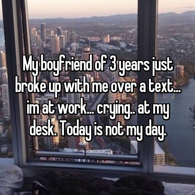 My boyfriend of 3 years just broke up with me over a text... im at work... crying.. at my desk. Today is not my day.