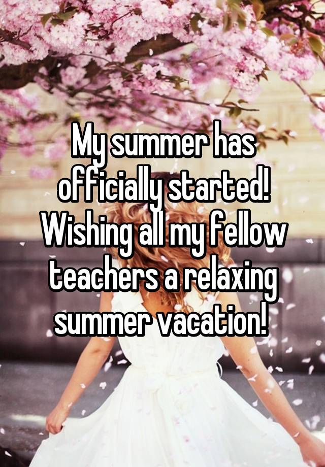 My Summer Has Officially Started Wishing All Fellow Teachers A Relaxing Vacation