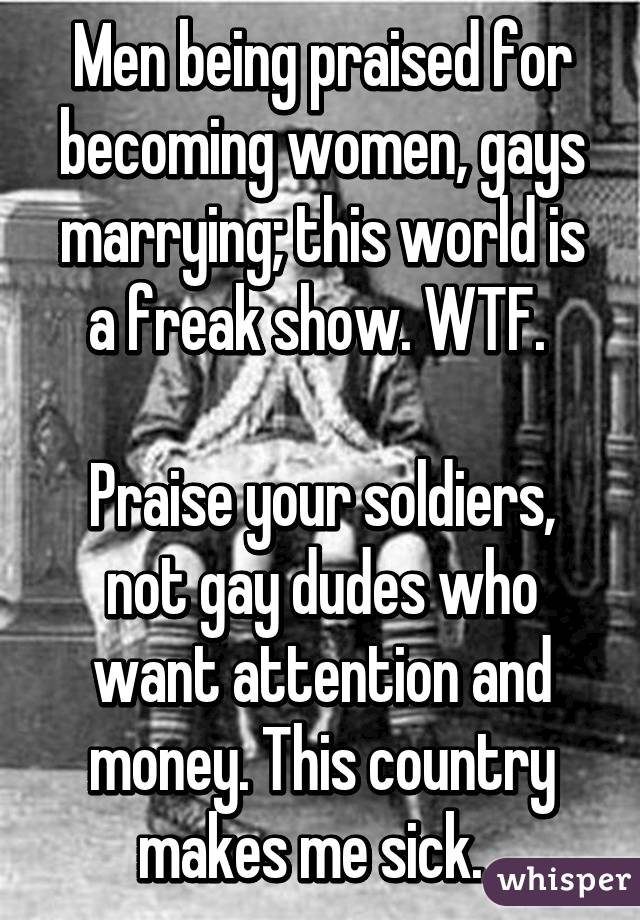 Men being praised for becoming women, gays marrying; this world is a freak show. WTF.   Praise your soldiers, not gay dudes who want attention and money. This country makes me sick.