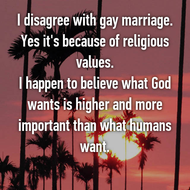 I disagree with gay marriage. Yes it's because of religious values. I happen to believe what God wants is higher and more important than what humans want.