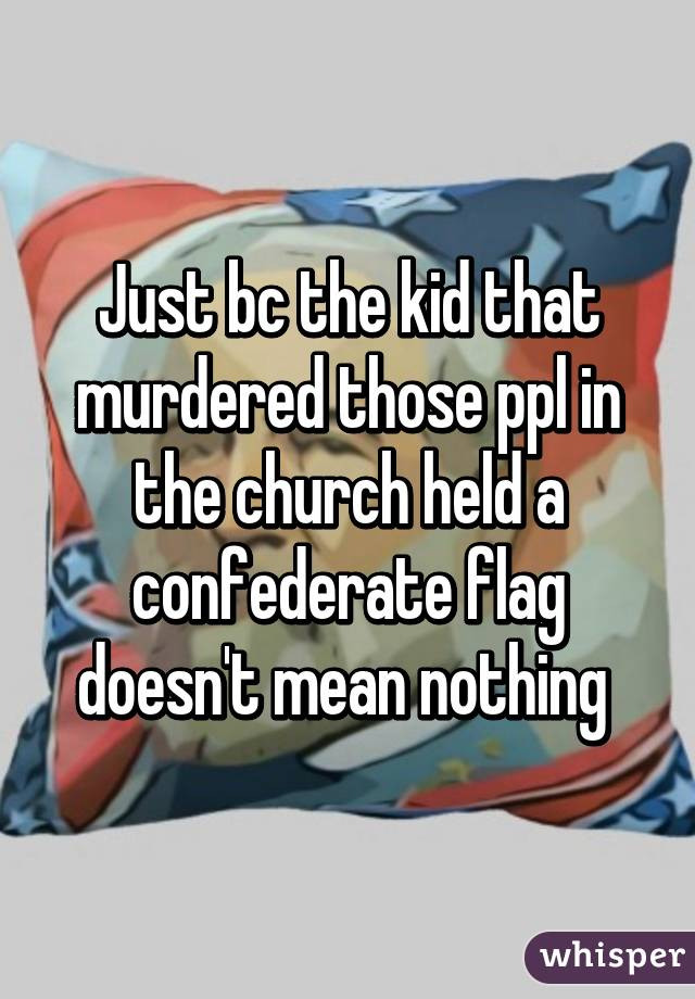 Just bc the kid that murdered those ppl in the church held a confederate flag doesn't mean nothing