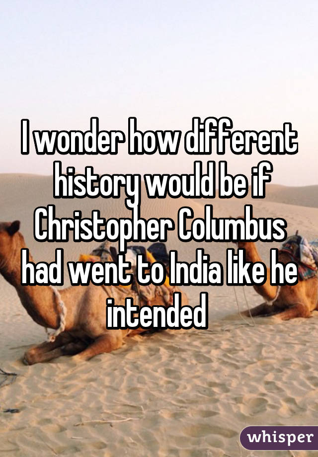 I wonder how different  history would be if Christopher Columbus had went to India like he intended