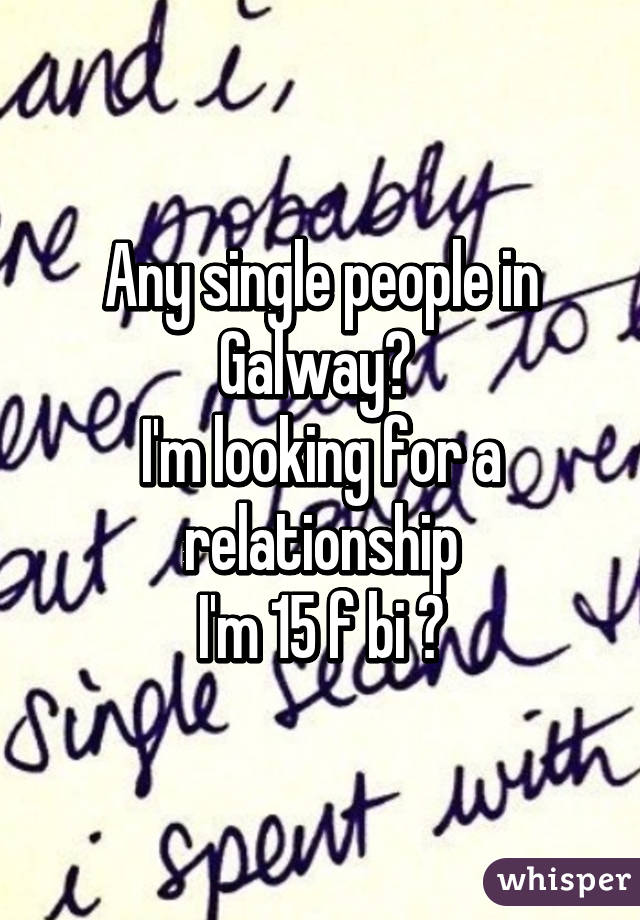 Any single people in Galway?  I'm looking for a relationship I'm 15 f bi 😊