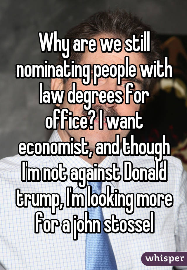 Why are we still nominating people with law degrees for office? I want economist, and though I'm not against Donald trump, I'm looking more for a john stossel