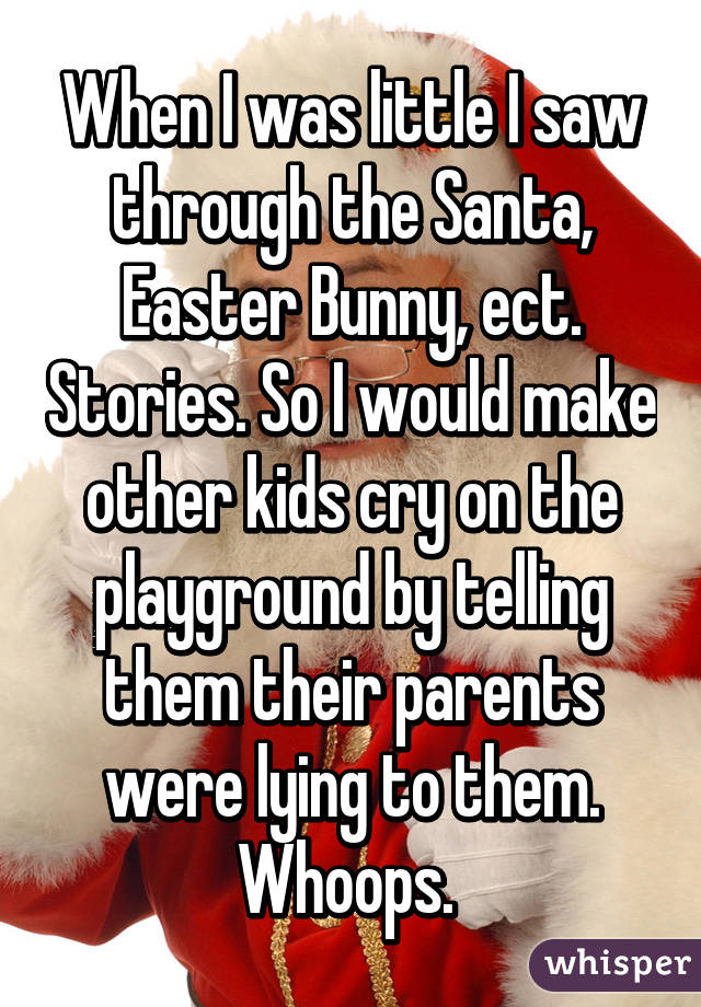 When I was little I saw through the Santa, Easter Bunny, ect. Stories. So I would make other kids cry on the playground by telling them their parents were lying to them. Whoops.