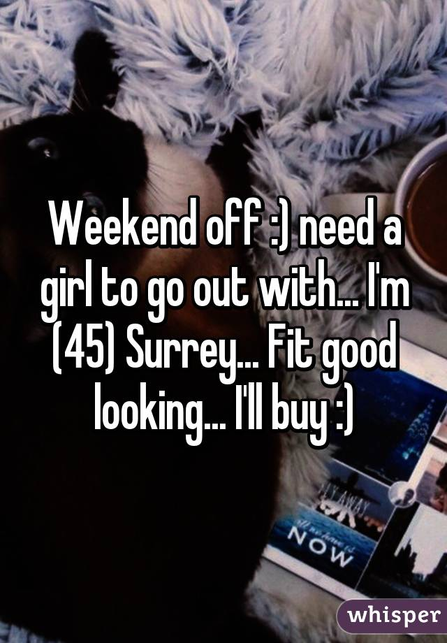 Weekend off :) need a girl to go out with... I'm (45) Surrey... Fit good looking... I'll buy :)