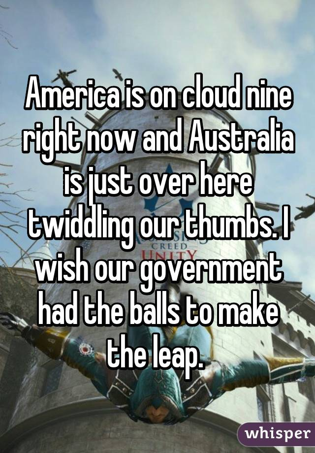 America is on cloud nine right now and Australia is just over here twiddling our thumbs. I wish our government had the balls to make the leap.