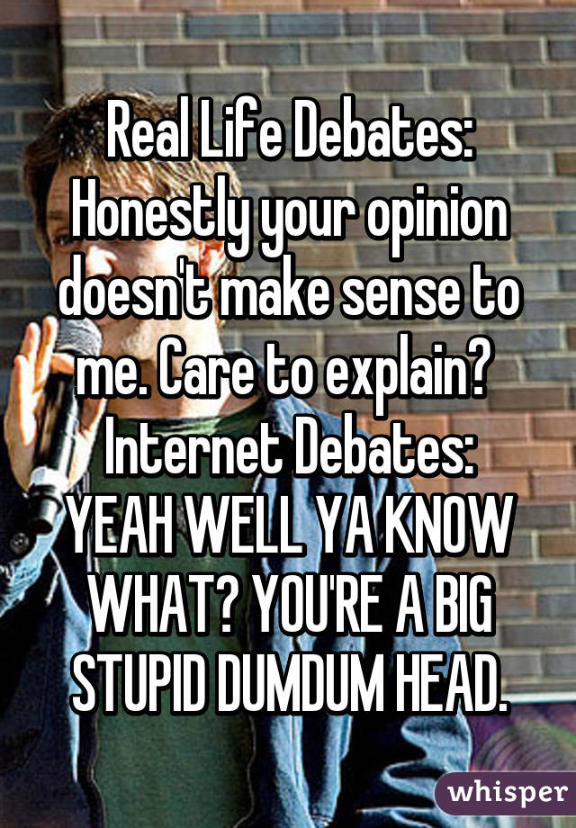 Real Life Debates: Honestly your opinion doesn't make sense to me. Care to explain?  Internet Debates: YEAH WELL YA KNOW WHAT? YOU'RE A BIG STUPID DUMDUM HEAD.