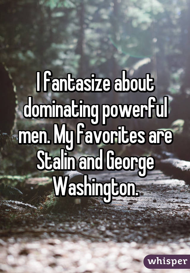 I fantasize about dominating powerful men. My favorites are Stalin and George Washington.