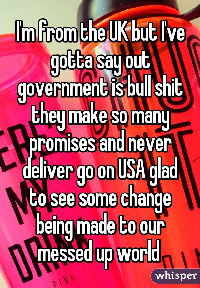 I'm from the UK but I've gotta say out government is bull shit they make so many promises and never deliver go on USA glad to see some change being made to our messed up world