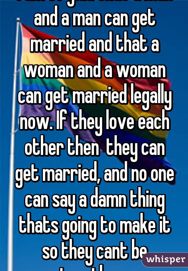 I am so glad that a man and a man can get married and that a woman and a woman can get married legally now. If they love each other then  they can get married, and no one can say a damn thing thats going to make it so they cant be together.