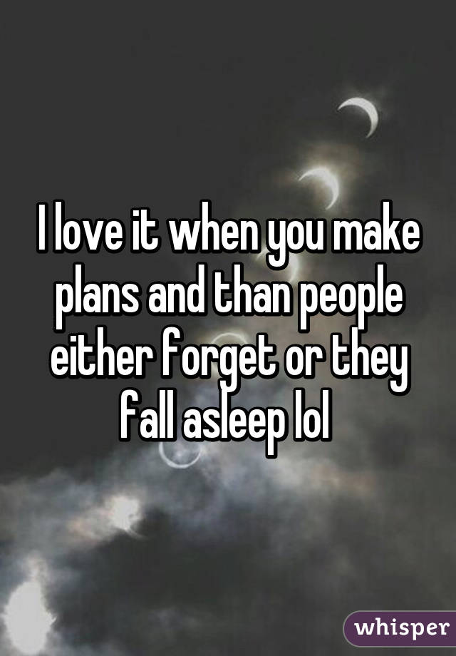 I love it when you make plans and than people either forget or they fall asleep lol