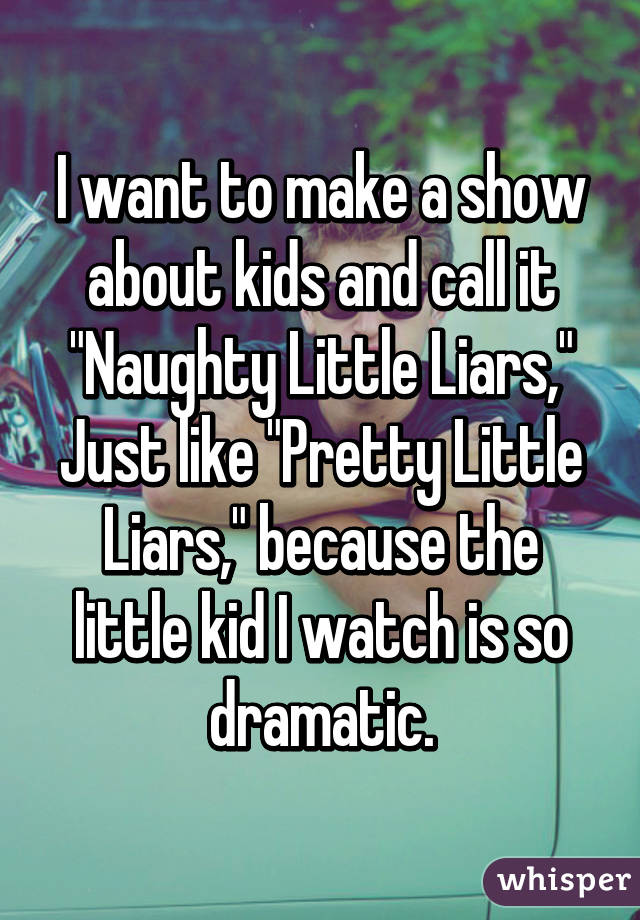"I want to make a show about kids and call it ""Naughty Little Liars,"" Just like ""Pretty Little Liars,"" because the little kid I watch is so dramatic."