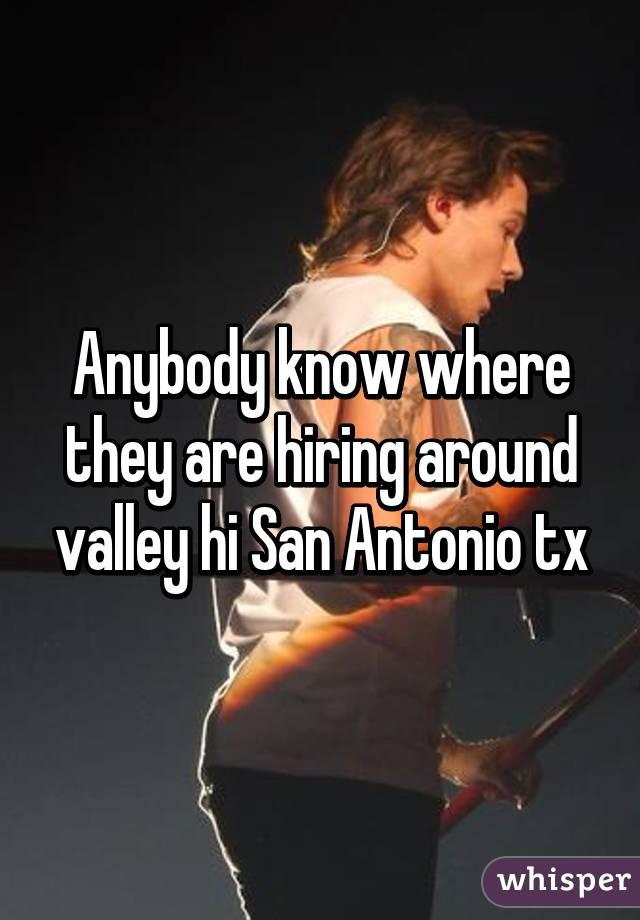 Anybody know where they are hiring around valley hi San Antonio tx