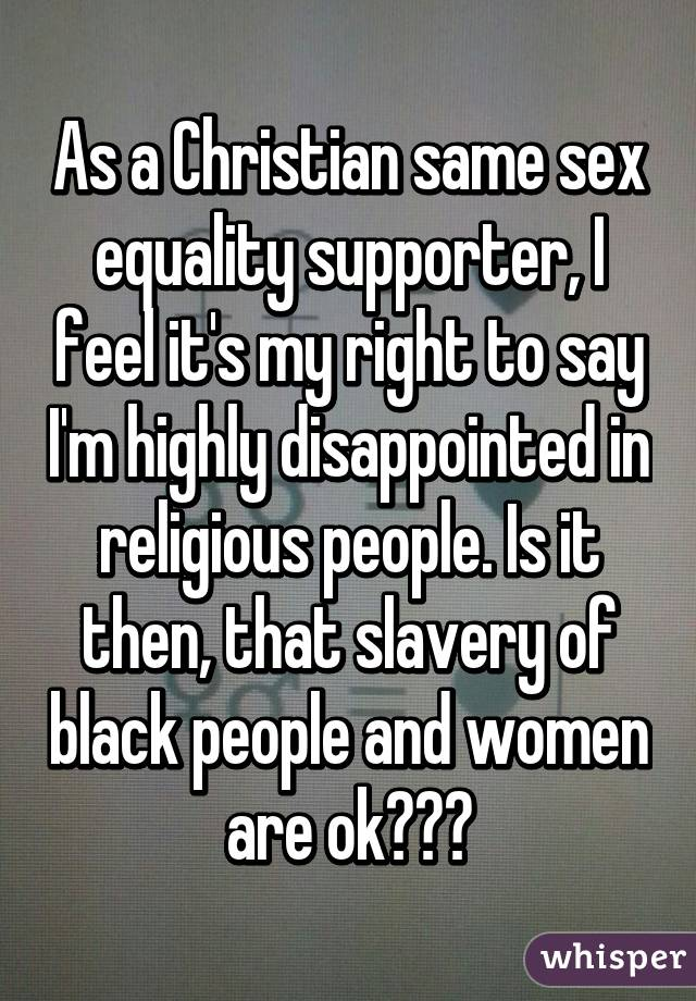 As a Christian same sex equality supporter, I feel it's my right to say I'm highly disappointed in religious people. Is it then, that slavery of black people and women are ok???
