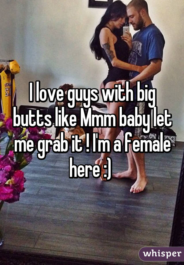 I love guys with big butts like Mmm baby let me grab it ! I'm a female here :)