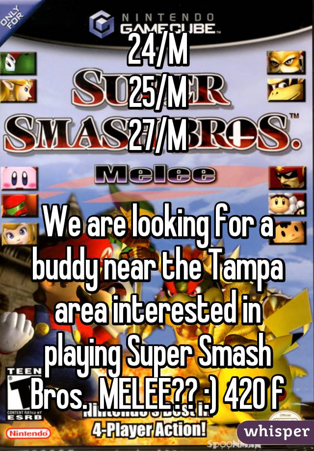 24/M 25/M 27/M  We are looking for a buddy near the Tampa area interested in playing Super Smash Bros.  MELEE?? :) 420 f