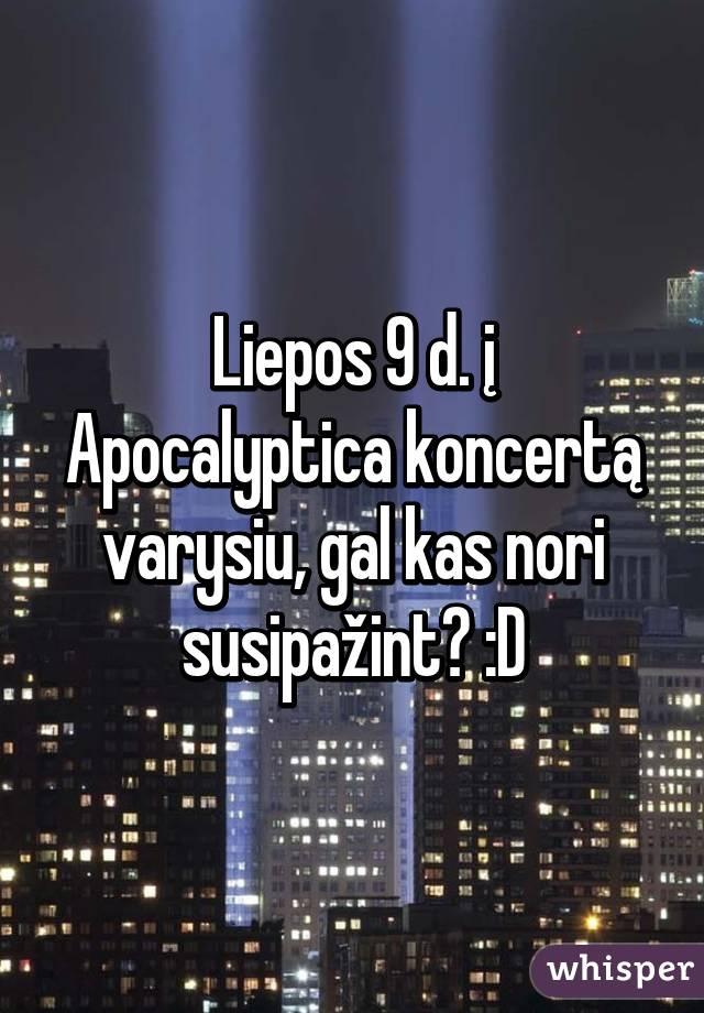 Liepos 9 d. į Apocalyptica koncertą varysiu, gal kas nori susipažint? :D